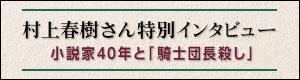 村上春樹さん特別インタビュー 小説家40年と「騎士団長殺し」