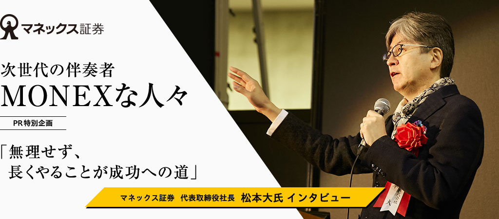 次世代の伴奏者 MONEXな人々「無理せず、長くやることが成功への道」マネックス証券  代表取締役社長  松本大氏 インタビュー